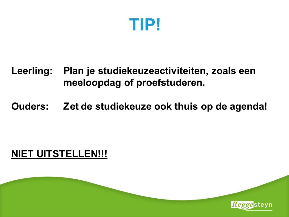 TIP. Leerling: Plan je studiekeuzeactiviteiten, zoals een meeloopdag of proefstuderen.