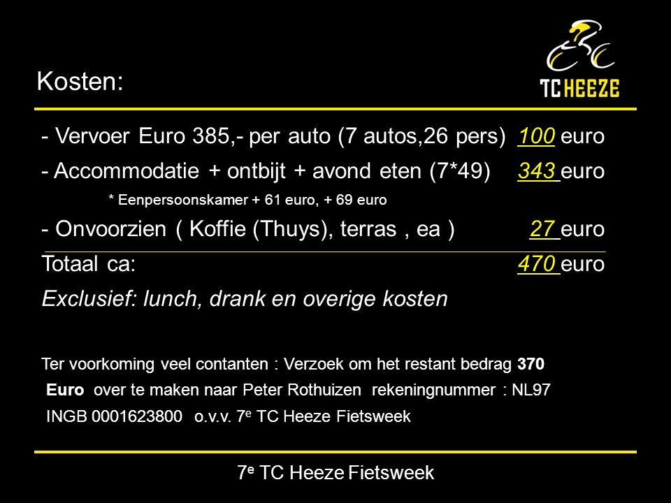 7 e TC Heeze Fietsweek Kosten: - Vervoer Euro 385,- per auto (7 autos,26 pers) 100 euro - Accommodatie + ontbijt + avond eten (7*49) 343 euro * Eenpersoonskamer + 61 euro, + 69 euro - Onvoorzien ( Koffie (Thuys), terras, ea ) 27 euro Totaal ca: 470 euro Exclusief: lunch, drank en overige kosten Ter voorkoming veel contanten : Verzoek om het restant bedrag 370 Euro over te maken naar Peter Rothuizen rekeningnummer : NL97 INGB 0001623800 o.v.v.