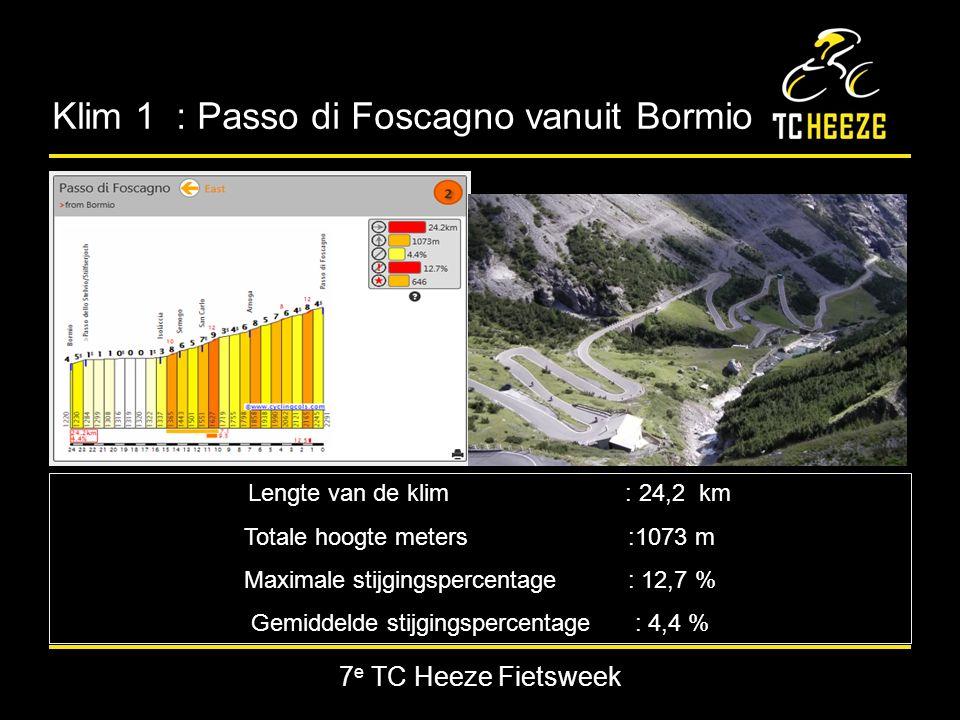 7 e TC Heeze Fietsweek Klim 1 : Passo di Foscagno vanuit Bormio Lengte van de klim : 24,2 km Totale hoogte meters:1073 m Maximale stijgingspercentage : 12,7 % Gemiddelde stijgingspercentage : 4,4 %