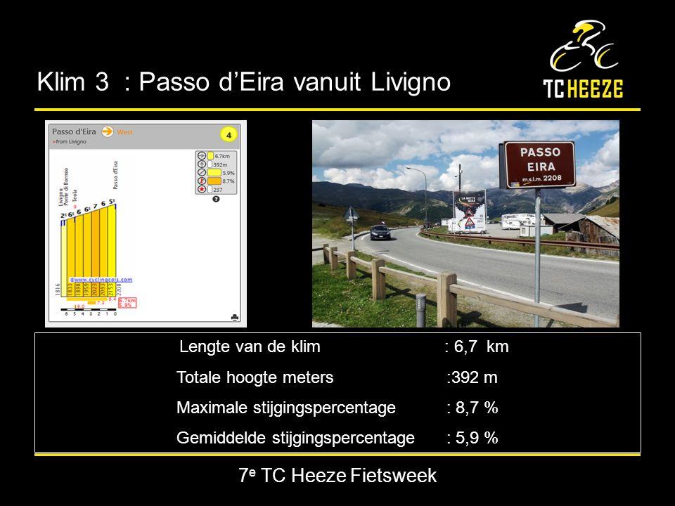 7 e TC Heeze Fietsweek Klim 3 : Passo d'Eira vanuit Livigno Lengte van de klim : 6,7 km Totale hoogte meters:392 m Maximale stijgingspercentage : 8,7 % Gemiddelde stijgingspercentage : 5,9 %