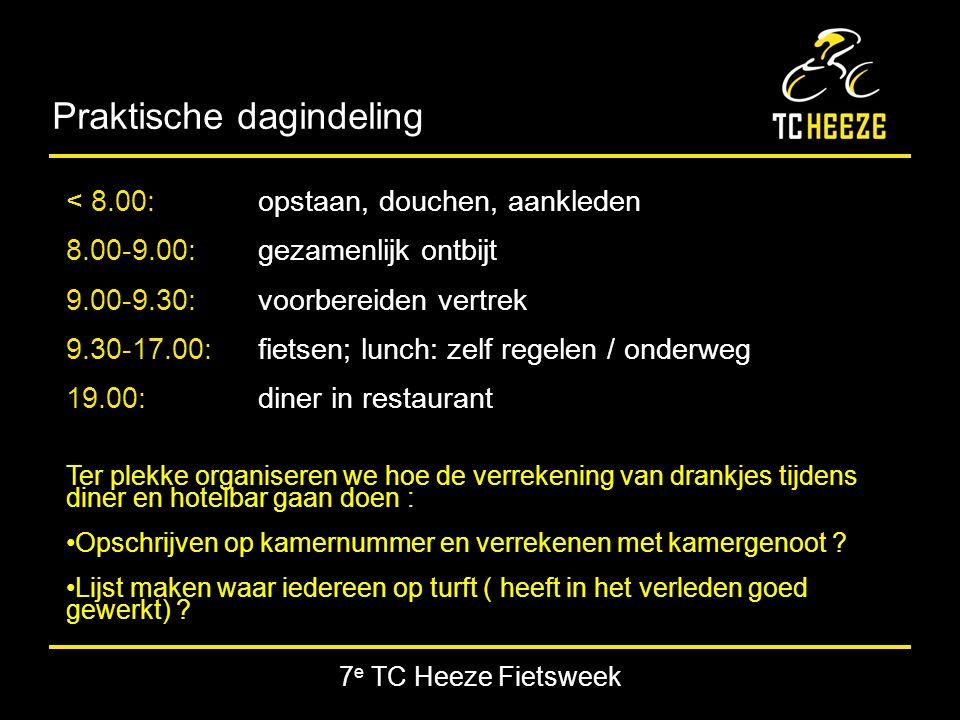 7 e TC Heeze Fietsweek Praktische dagindeling < 8.00:opstaan, douchen, aankleden 8.00-9.00:gezamenlijk ontbijt 9.00-9.30:voorbereiden vertrek 9.30-17.00: fietsen; lunch: zelf regelen / onderweg 19.00:diner in restaurant Ter plekke organiseren we hoe de verrekening van drankjes tijdens diner en hotelbar gaan doen : Opschrijven op kamernummer en verrekenen met kamergenoot .