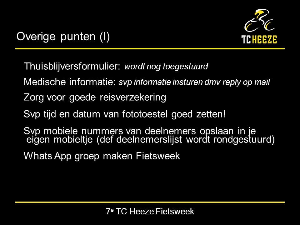 7 e TC Heeze Fietsweek Overige punten (I) Thuisblijversformulier: wordt nog toegestuurd Medische informatie: svp informatie insturen dmv reply op mail Zorg voor goede reisverzekering Svp tijd en datum van fototoestel goed zetten.