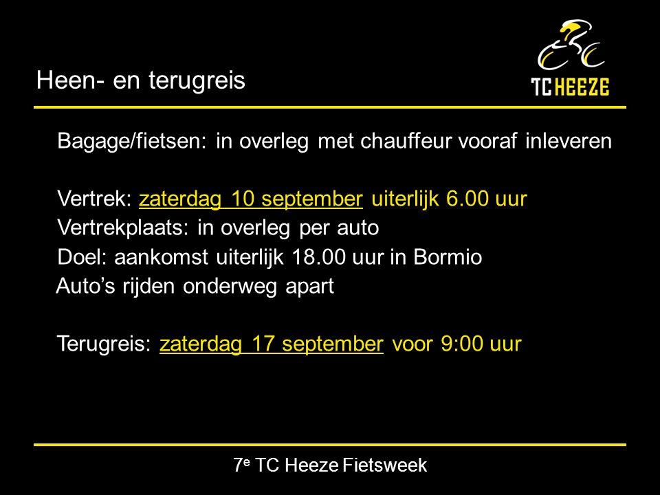 7 e TC Heeze Fietsweek Heen- en terugreis Bagage/fietsen: in overleg met chauffeur vooraf inleveren Vertrek: zaterdag 10 september uiterlijk 6.00 uur Vertrekplaats: in overleg per auto Doel: aankomst uiterlijk 18.00 uur in Bormio Auto's rijden onderweg apart Terugreis: zaterdag 17 september voor 9:00 uur