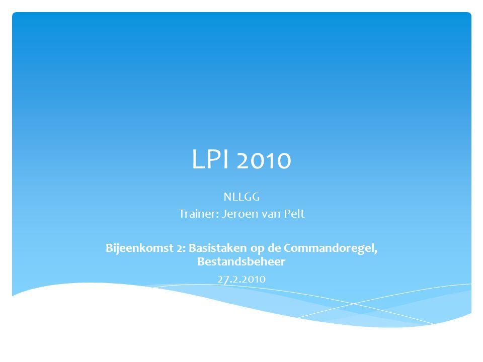 LPI 2010 NLLGG Trainer: Jeroen van Pelt Bijeenkomst 2: Basistaken op de Commandoregel, Bestandsbeheer 27.2.2010