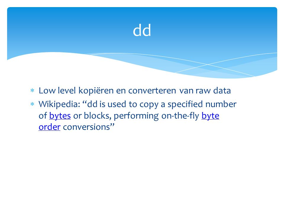  Low level kopiëren en converteren van raw data  Wikipedia: dd is used to copy a specified number of bytes or blocks, performing on-the-fly byte order conversions bytesbyte order dd
