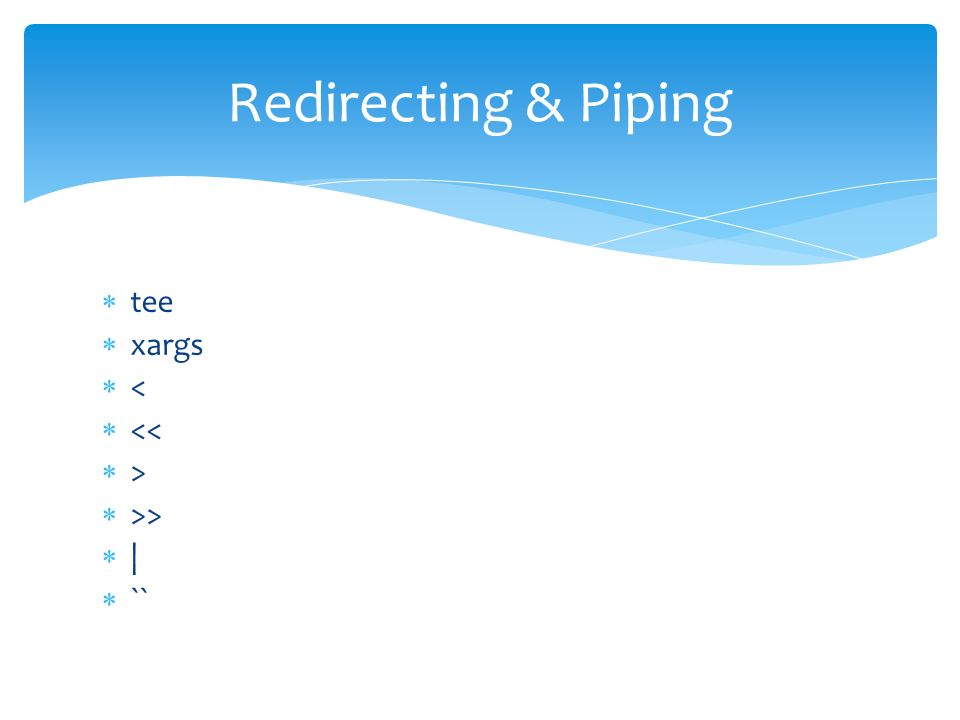  tee  xargs  <  <<  >  >>  |  `` Redirecting & Piping