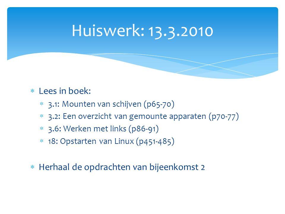  Lees in boek:  3.1: Mounten van schijven (p65-70)  3.2: Een overzicht van gemounte apparaten (p70-77)  3.6: Werken met links (p86-91)  18: Opstarten van Linux (p451-485)  Herhaal de opdrachten van bijeenkomst 2 Huiswerk: 13.3.2010