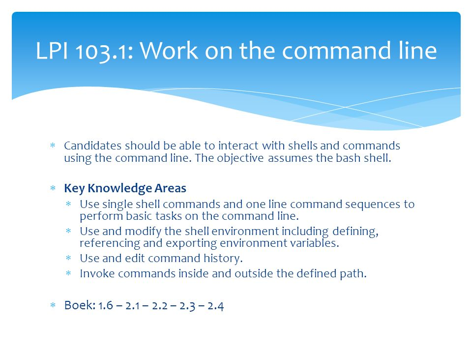  Candidates should be able to interact with shells and commands using the command line. The objective assumes the bash shell.  Key Knowledge Areas 