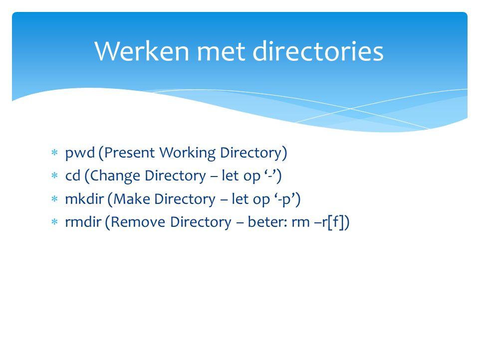  pwd (Present Working Directory)  cd (Change Directory – let op '-')  mkdir (Make Directory – let op '-p')  rmdir (Remove Directory – beter: rm –r[f]) Werken met directories