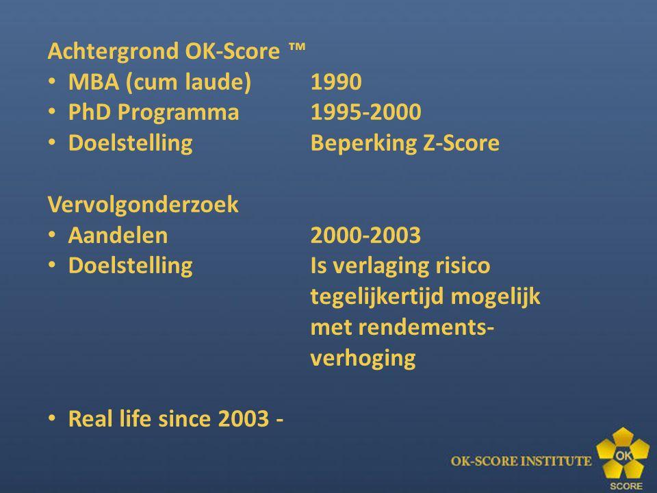 Achtergrond OK-Score ™ MBA (cum laude) 1990 PhD Programma 1995-2000 DoelstellingBeperking Z-Score Vervolgonderzoek Aandelen 2000-2003 Doelstelling Is verlaging risico tegelijkertijd mogelijk met rendements- verhoging Real life since 2003 -