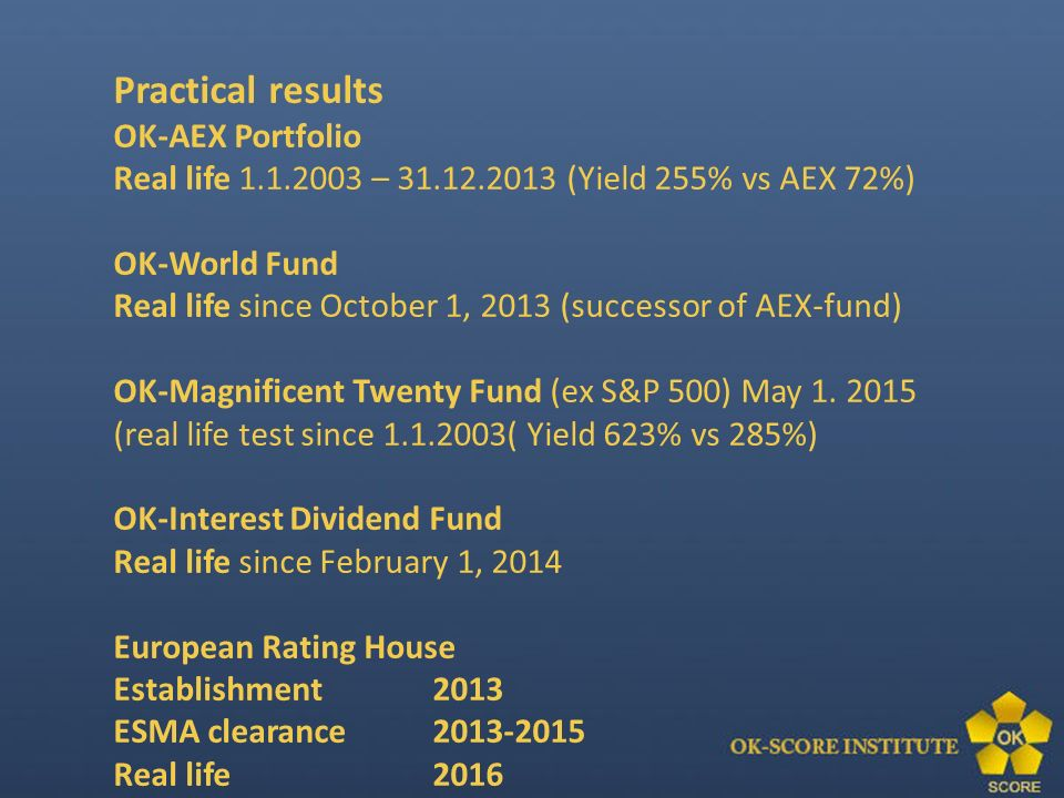 Practical results OK-AEX Portfolio Real life 1.1.2003 – 31.12.2013 (Yield 255% vs AEX 72%) OK-World Fund Real life since October 1, 2013 (successor of AEX-fund) OK-Magnificent Twenty Fund (ex S&P 500) May 1.