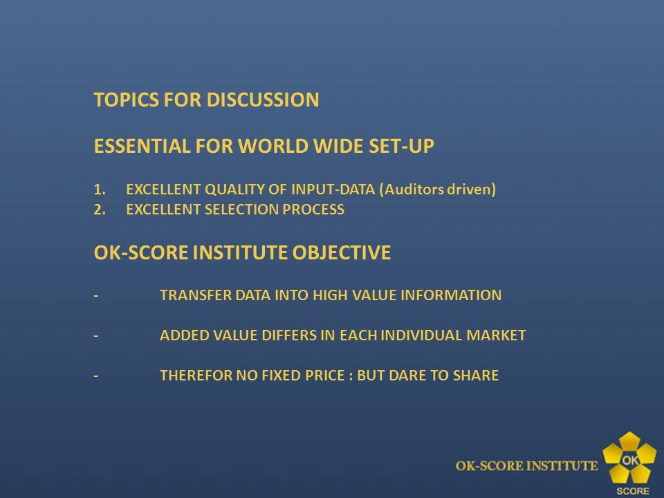 TOPICS FOR DISCUSSION ESSENTIAL FOR WORLD WIDE SET-UP 1.EXCELLENT QUALITY OF INPUT-DATA (Auditors driven) 2.EXCELLENT SELECTION PROCESS OK-SCORE INSTITUTE OBJECTIVE -TRANSFER DATA INTO HIGH VALUE INFORMATION -ADDED VALUE DIFFERS IN EACH INDIVIDUAL MARKET -THEREFOR NO FIXED PRICE : BUT DARE TO SHARE