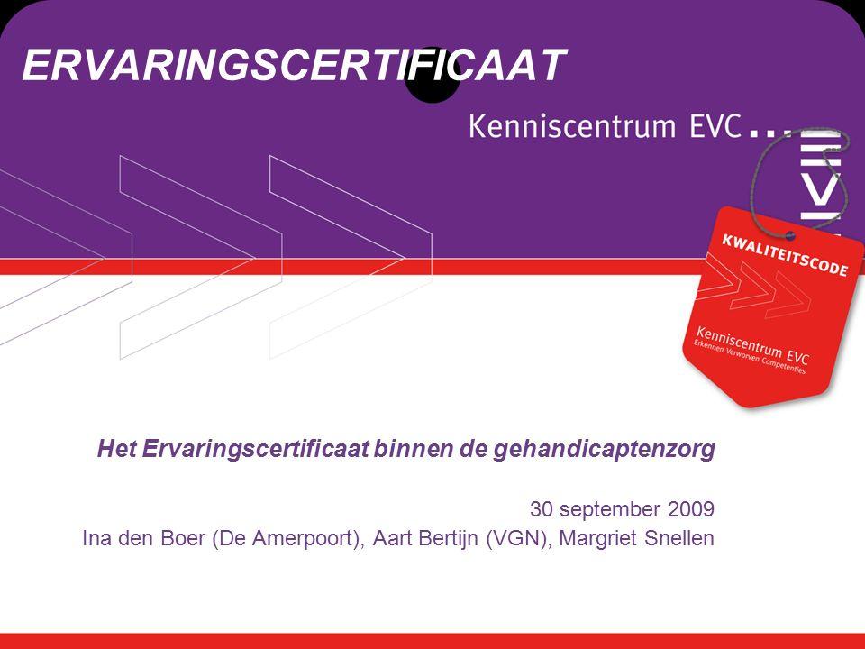 xxxxxx ERVARINGSCERTIFICAAT Het Ervaringscertificaat binnen de gehandicaptenzorg 30 september 2009 Ina den Boer (De Amerpoort), Aart Bertijn (VGN), Margriet Snellen