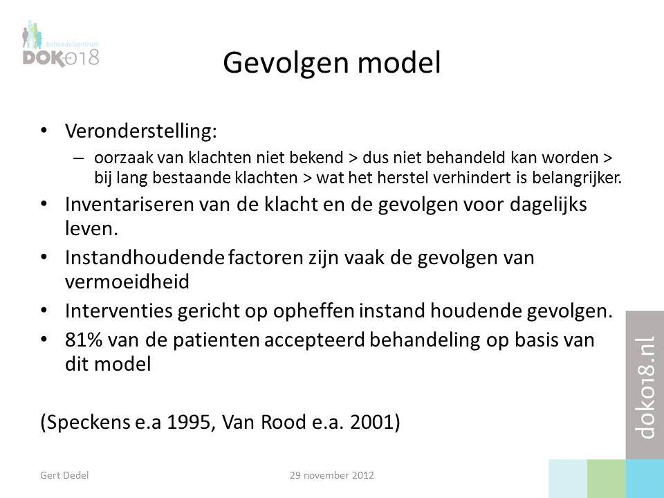 Gert Dedel29 november 2012 Gevolgen model Veronderstelling: – oorzaak van klachten niet bekend > dus niet behandeld kan worden > bij lang bestaande klachten > wat het herstel verhindert is belangrijker.