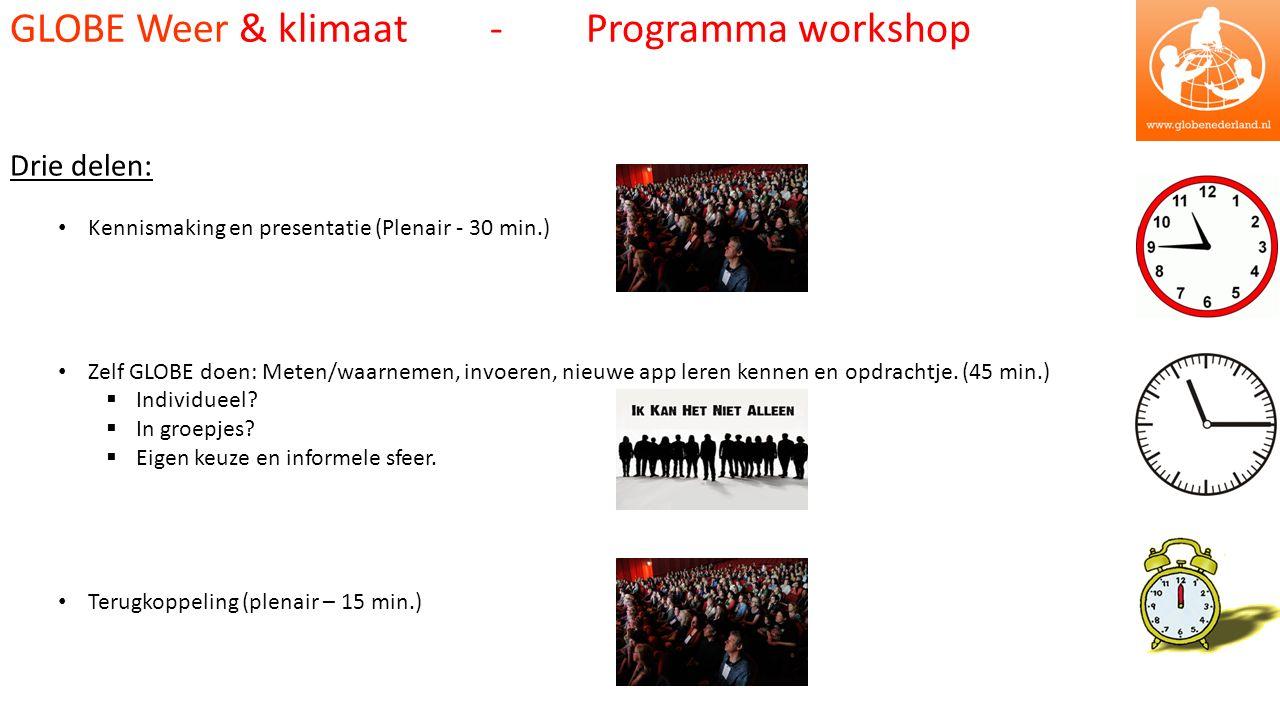 GLOBE Weer & klimaat - Programma workshop Drie delen: Kennismaking en presentatie (Plenair - 30 min.) Zelf GLOBE doen: Meten/waarnemen, invoeren, nieuwe app leren kennen en opdrachtje.