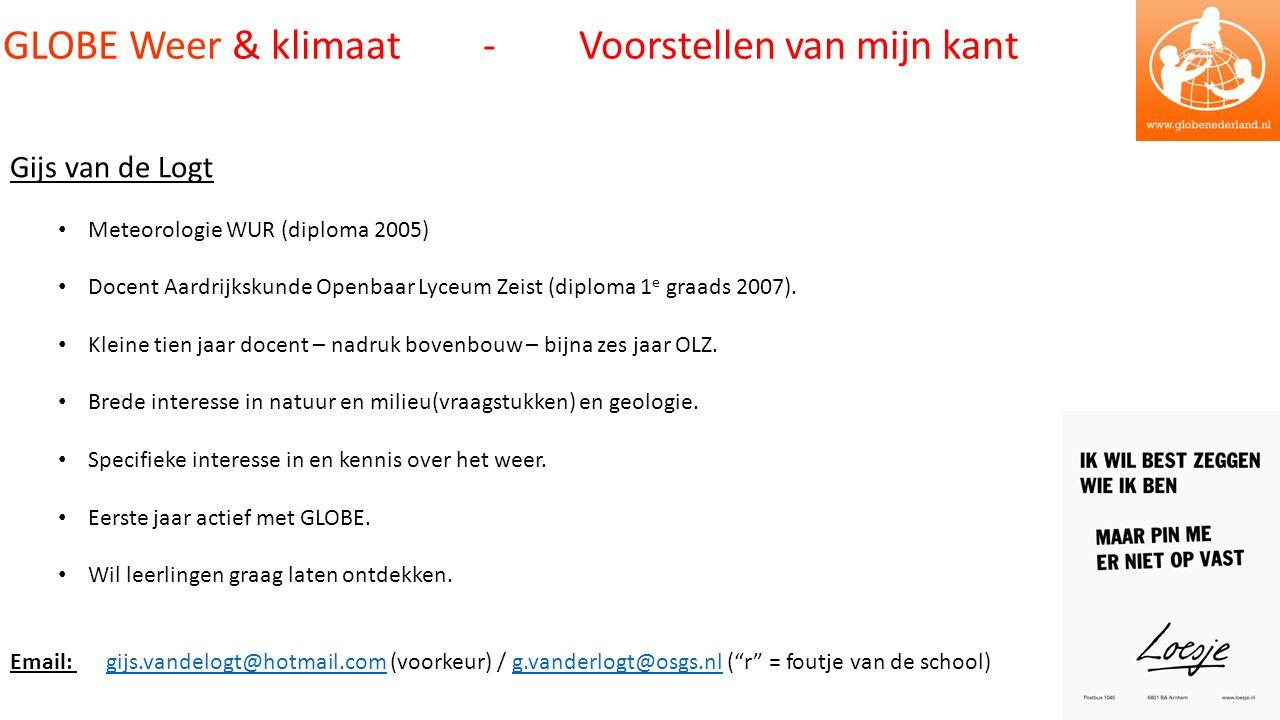 GLOBE Weer & klimaat - Voorstellen van mijn kant Gijs van de Logt Meteorologie WUR (diploma 2005) Docent Aardrijkskunde Openbaar Lyceum Zeist (diploma 1 e graads 2007).