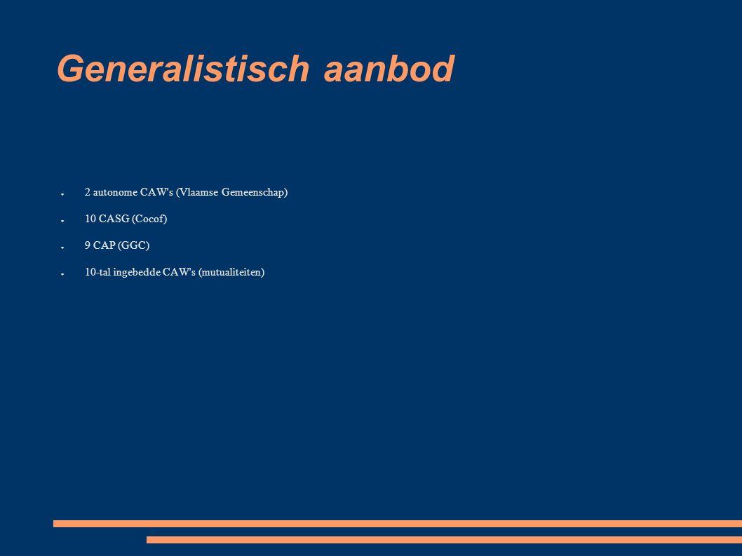 Generalistisch aanbod ● 2 autonome CAW s (Vlaamse Gemeenschap) ● 10 CASG (Cocof) ● 9 CAP (GGC) ● 10-tal ingebedde CAW s (mutualiteiten)