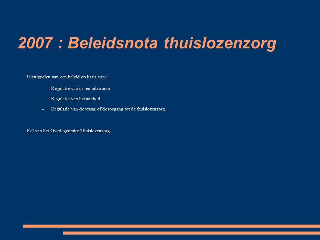2007 : Beleidsnota thuislozenzorg Uitstippelen van een beleid op basis van : – Regulatie van in- en uitstroom – Regulatie van het aanbod – Regulatie van de vraag of de toegang tot de thuislozenzorg Rol van het Overlegcomité Thuislozenzorg