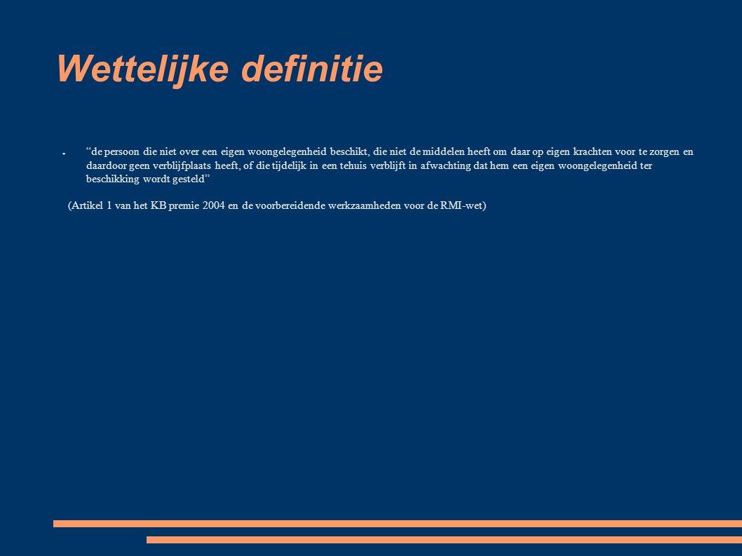 Wettelijke definitie ● de persoon die niet over een eigen woongelegenheid beschikt, die niet de middelen heeft om daar op eigen krachten voor te zorgen en daardoor geen verblijfplaats heeft, of die tijdelijk in een tehuis verblijft in afwachting dat hem een eigen woongelegenheid ter beschikking wordt gesteld (Artikel 1 van het KB premie 2004 en de voorbereidende werkzaamheden voor de RMI-wet)
