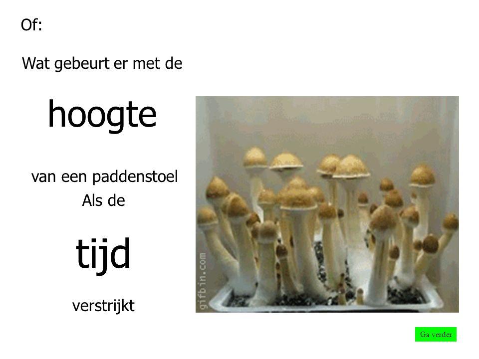 Of: Wat gebeurt er met de hoogte van een paddenstoel Als de tijd verstrijkt Ga verder