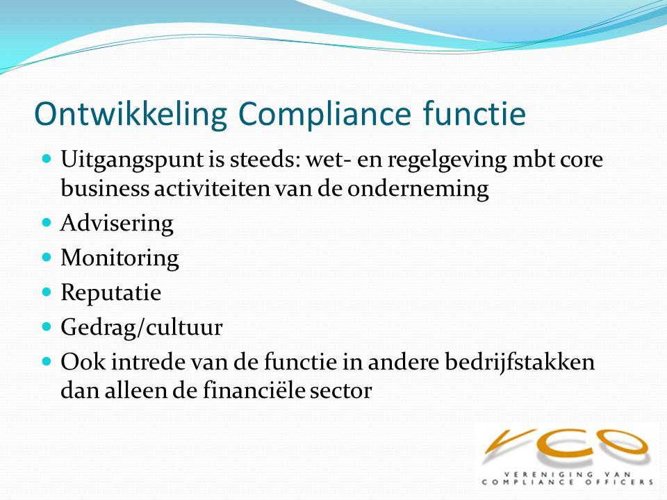 Ontwikkeling Compliance functie Uitgangspunt is steeds: wet- en regelgeving mbt core business activiteiten van de onderneming Advisering Monitoring Reputatie Gedrag/cultuur Ook intrede van de functie in andere bedrijfstakken dan alleen de financiële sector