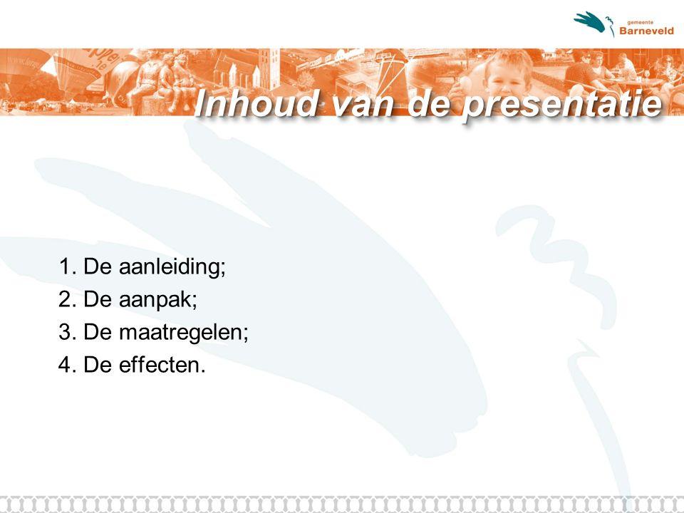 Inhoud van de presentatie 1. De aanleiding; 2. De aanpak; 3. De maatregelen; 4. De effecten.