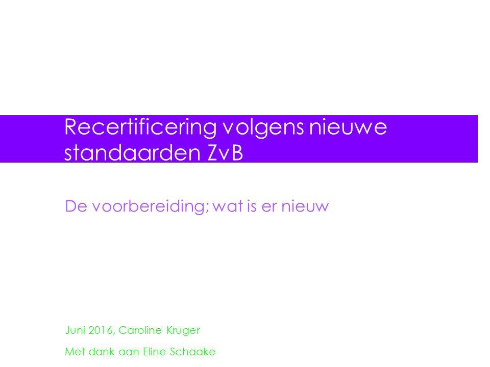 Recertificering volgens nieuwe standaarden ZvB De voorbereiding; wat is er nieuw Juni 2016, Caroline Kruger Met dank aan Eline Schaake