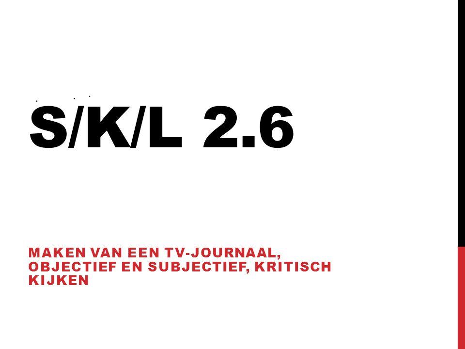 S/K/L 2.6 MAKEN VAN EEN TV-JOURNAAL, OBJECTIEF EN SUBJECTIEF, KRITISCH KIJKEN