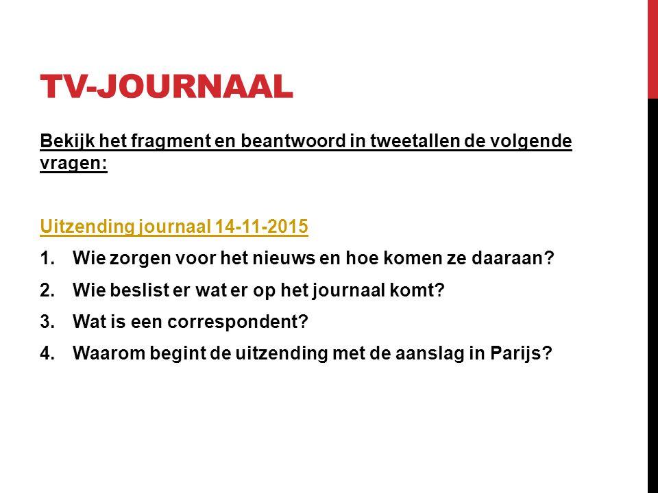 TV-JOURNAAL Bekijk het fragment en beantwoord in tweetallen de volgende vragen: Uitzending journaal 14-11-2015 1.Wie zorgen voor het nieuws en hoe komen ze daaraan.