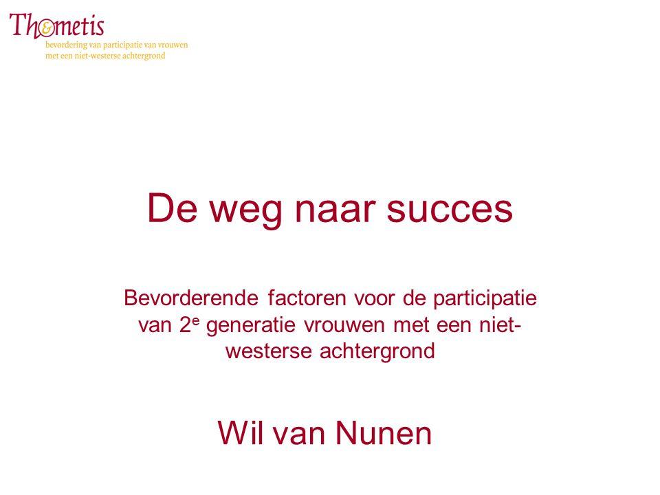De weg naar succes Bevorderende factoren voor de participatie van 2 e generatie vrouwen met een niet- westerse achtergrond Wil van Nunen