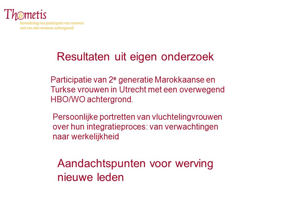Resultaten uit eigen onderzoek Aandachtspunten voor werving nieuwe leden Participatie van 2 e generatie Marokkaanse en Turkse vrouwen in Utrecht met een overwegend HBO/WO achtergrond.