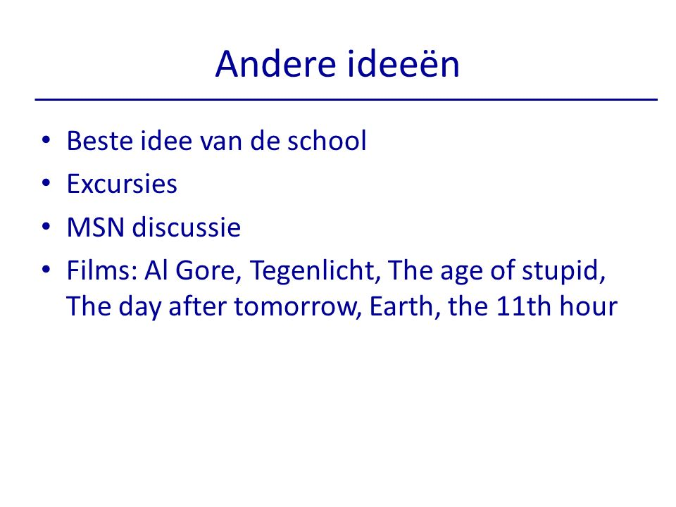 Andere ideeën Beste idee van de school Excursies MSN discussie Films: Al Gore, Tegenlicht, The age of stupid, The day after tomorrow, Earth, the 11th hour