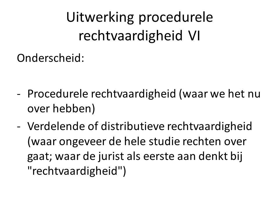 Uitwerking procedurele rechtvaardigheid VI Onderscheid: - Procedurele rechtvaardigheid (waar we het nu over hebben) -Verdelende of distributieve rechtvaardigheid (waar ongeveer de hele studie rechten over gaat; waar de jurist als eerste aan denkt bij rechtvaardigheid )
