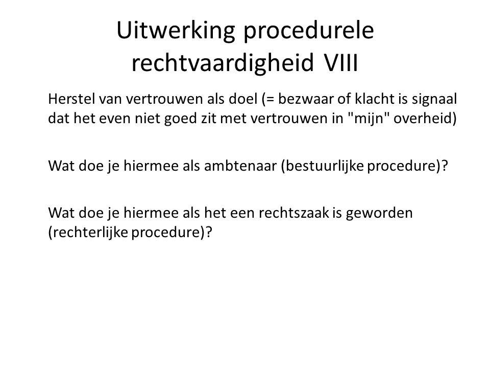 Uitwerking procedurele rechtvaardigheid VIII Herstel van vertrouwen als doel (= bezwaar of klacht is signaal dat het even niet goed zit met vertrouwen in mijn overheid) Wat doe je hiermee als ambtenaar (bestuurlijke procedure).