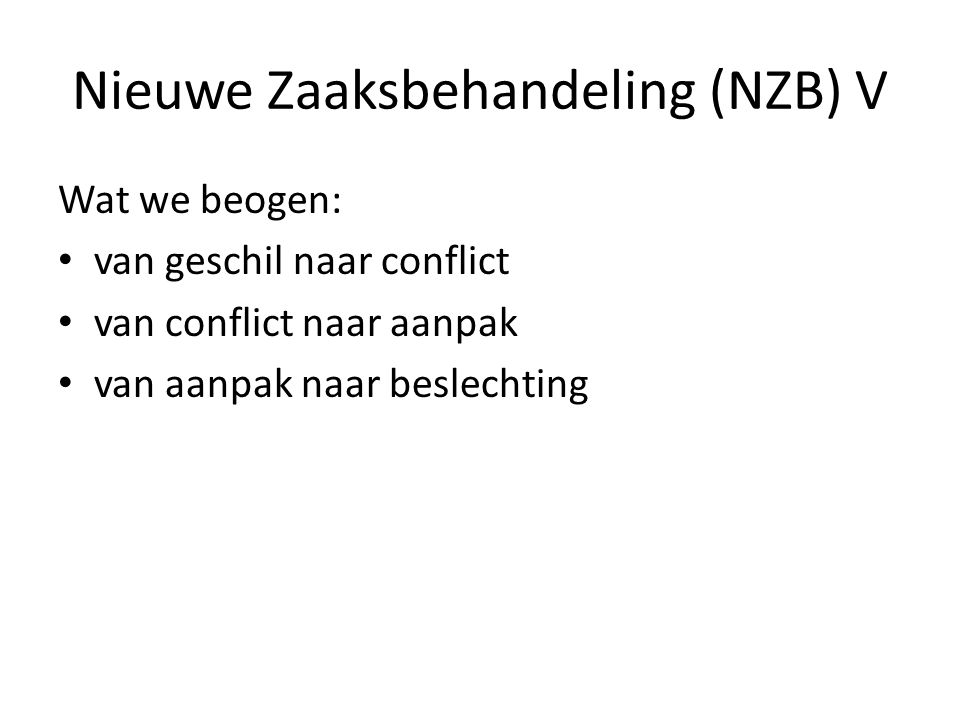 Nieuwe Zaaksbehandeling (NZB) V Wat we beogen: van geschil naar conflict van conflict naar aanpak van aanpak naar beslechting
