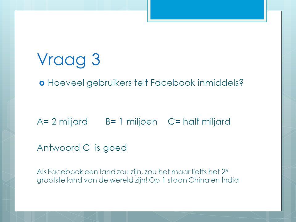 Vraag 3  Hoeveel gebruikers telt Facebook inmiddels.