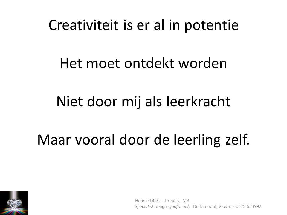 Creativiteit is er al in potentie Het moet ontdekt worden Niet door mij als leerkracht Maar vooral door de leerling zelf.