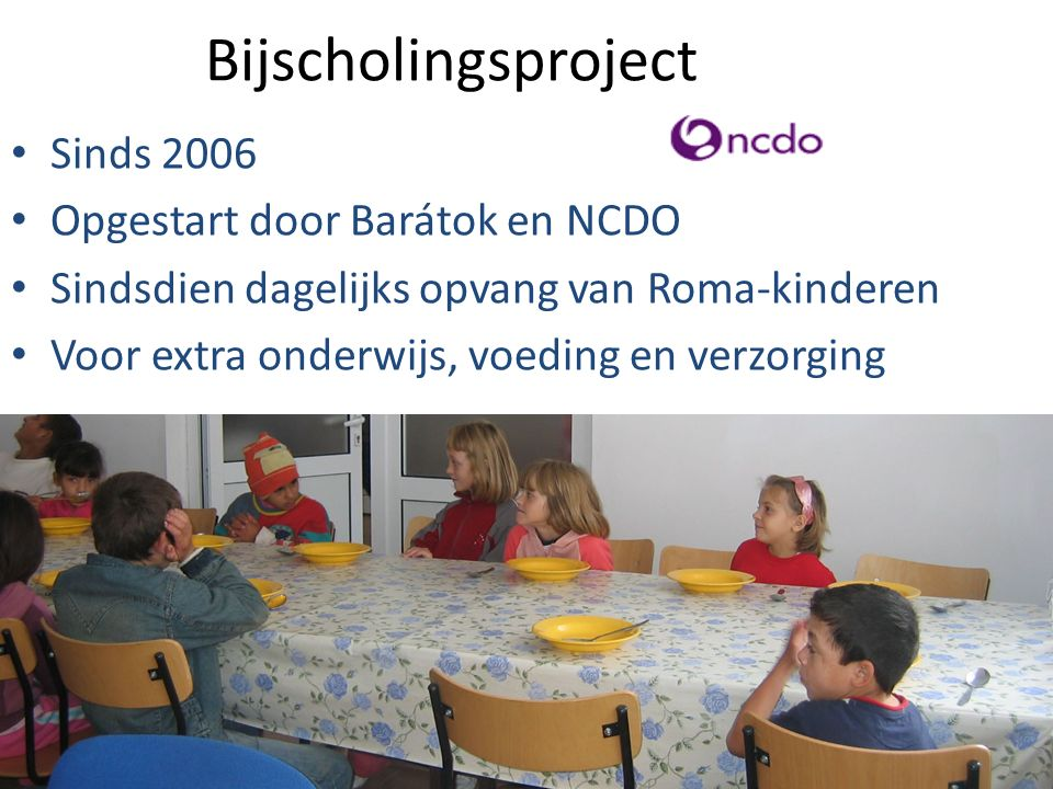 Bijscholingsproject Sinds 2006 Opgestart door Barátok en NCDO Sindsdien dagelijks opvang van Roma-kinderen Voor extra onderwijs, voeding en verzorging