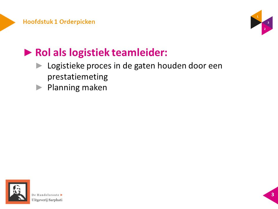 Hoofdstuk 1 Orderpicken ► Rol als logistiek teamleider: ► Logistieke proces in de gaten houden door een prestatiemeting ► Planning maken 3