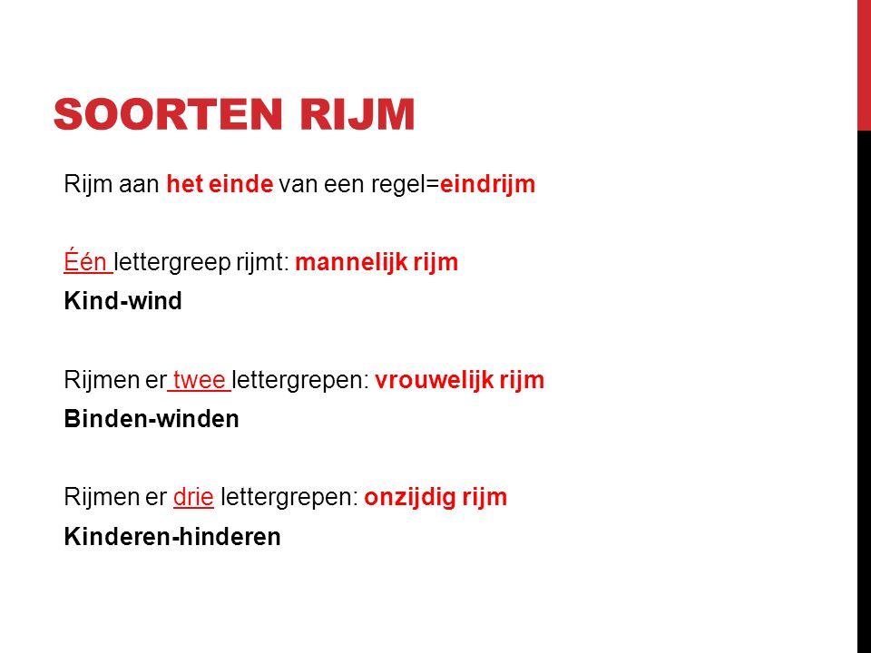 Rijm aan het einde van een regel=eindrijm Één lettergreep rijmt: mannelijk rijm Kind-wind Rijmen er twee lettergrepen: vrouwelijk rijm Binden-winden Rijmen er drie lettergrepen: onzijdig rijm Kinderen-hinderen SOORTEN RIJM