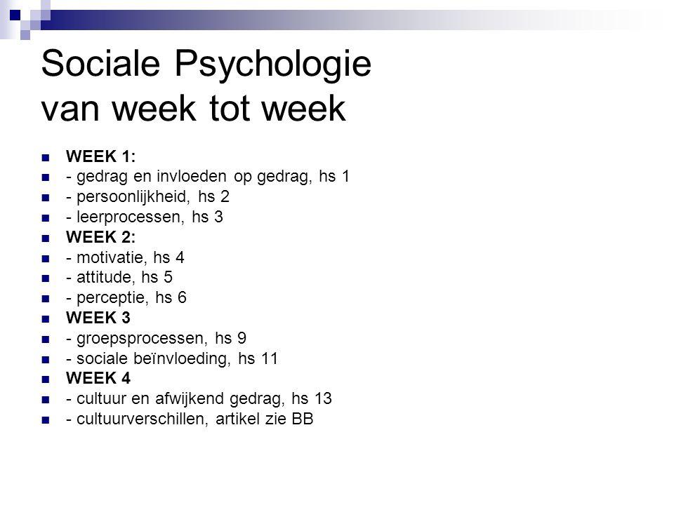 Sociale Psychologie van week tot week WEEK 1: - gedrag en invloeden op gedrag, hs 1 - persoonlijkheid, hs 2 - leerprocessen, hs 3 WEEK 2: - motivatie, hs 4 - attitude, hs 5 - perceptie, hs 6 WEEK 3 - groepsprocessen, hs 9 - sociale beïnvloeding, hs 11 WEEK 4 - cultuur en afwijkend gedrag, hs 13 - cultuurverschillen, artikel zie BB