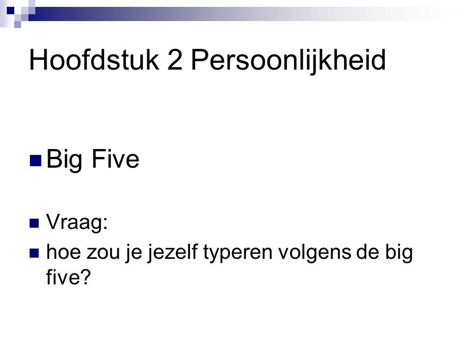 Hoofdstuk 2 Persoonlijkheid Big Five Vraag: hoe zou je jezelf typeren volgens de big five