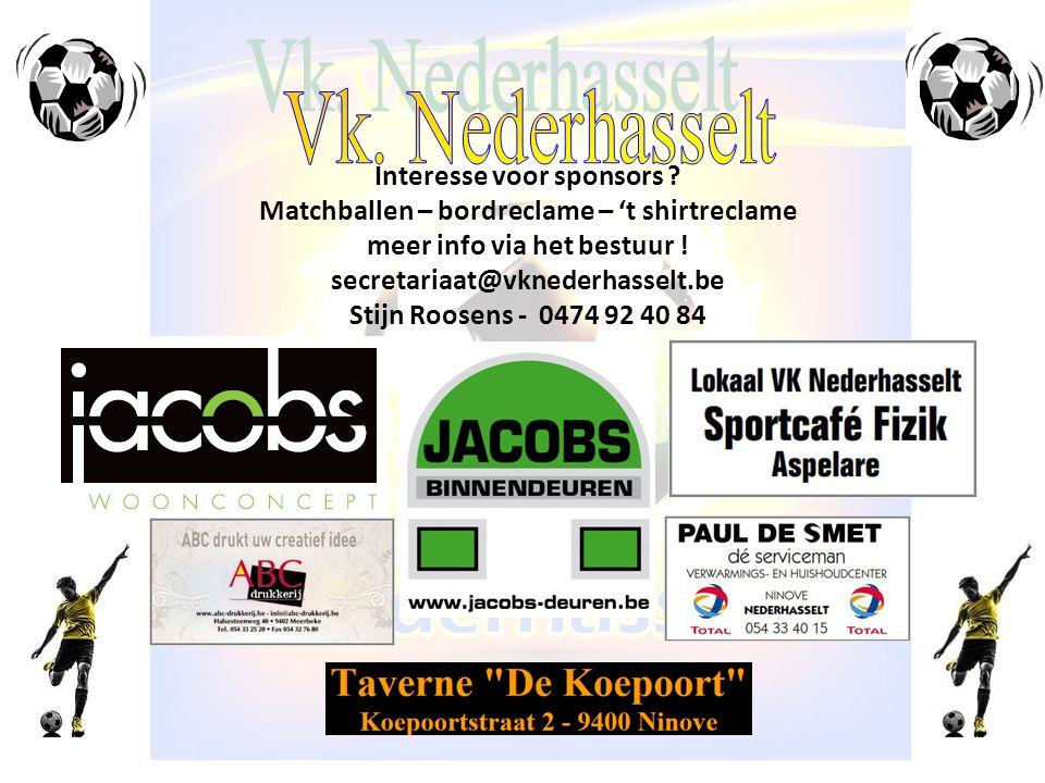 Interesse voor sponsors ? Matchballen – bordreclame – 't shirtreclame meer info via het bestuur ! secretariaat@vknederhasselt.be Stijn Roosens - 0474