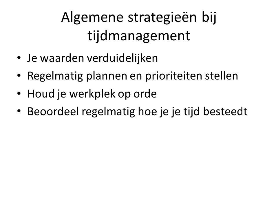 Algemene strategieën bij tijdmanagement Je waarden verduidelijken Regelmatig plannen en prioriteiten stellen Houd je werkplek op orde Beoordeel regelm