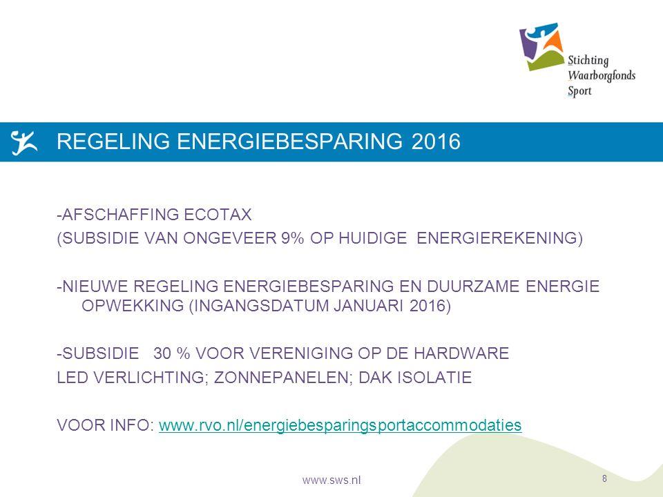 REGELING ENERGIEBESPARING 2016 -AFSCHAFFING ECOTAX (SUBSIDIE VAN ONGEVEER 9% OP HUIDIGE ENERGIEREKENING) -NIEUWE REGELING ENERGIEBESPARING EN DUURZAME ENERGIE OPWEKKING (INGANGSDATUM JANUARI 2016) -SUBSIDIE 30 % VOOR VERENIGING OP DE HARDWARE LED VERLICHTING; ZONNEPANELEN; DAK ISOLATIE VOOR INFO: www.rvo.nl/energiebesparingsportaccommodatieswww.rvo.nl/energiebesparingsportaccommodaties www.sws.nl 8