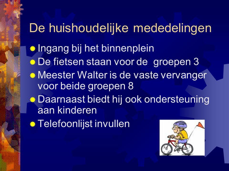 De huishoudelijke mededelingen  Ingang bij het binnenplein  De fietsen staan voor de groepen 3  Meester Walter is de vaste vervanger voor beide groepen 8  Daarnaast biedt hij ook ondersteuning aan kinderen  Telefoonlijst invullen