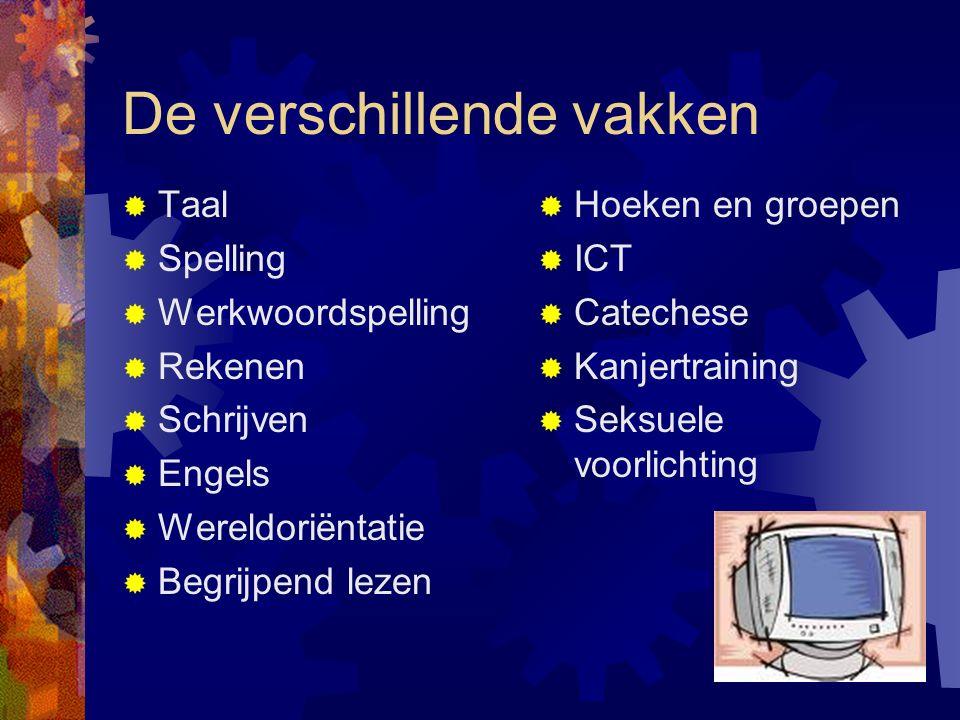 De verschillende vakken  Taal  Spelling  Werkwoordspelling  Rekenen  Schrijven  Engels  Wereldoriëntatie  Begrijpend lezen  Hoeken en groepen  ICT  Catechese  Kanjertraining  Seksuele voorlichting