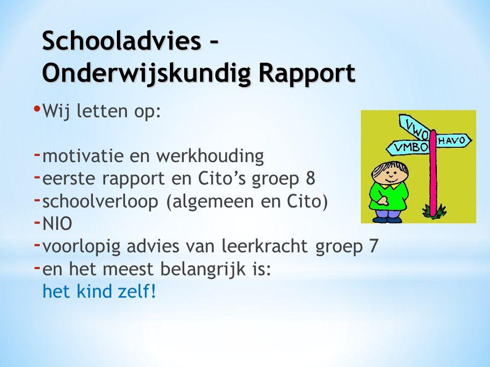 Schooladvies – Onderwijskundig Rapport Wij letten op: - motivatie en werkhouding - eerste rapport en Cito's groep 8 - schoolverloop (algemeen en Cito) - NIO - voorlopig advies van leerkracht groep 7 - en het meest belangrijk is: het kind zelf!