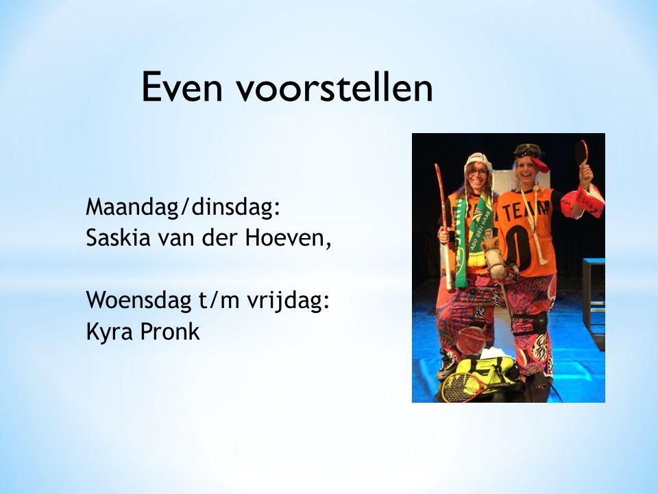 Maandag/dinsdag: Saskia van der Hoeven, Woensdag t/m vrijdag: Kyra Pronk Even voorstellen