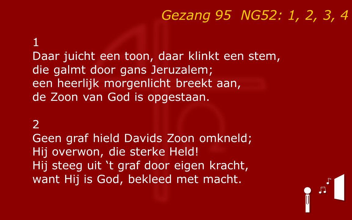 Gezang 95 NG52: 1, 2, 3, 4 1 Daar juicht een toon, daar klinkt een stem, die galmt door gans Jeruzalem; een heerlijk morgenlicht breekt aan, de Zoon van God is opgestaan.